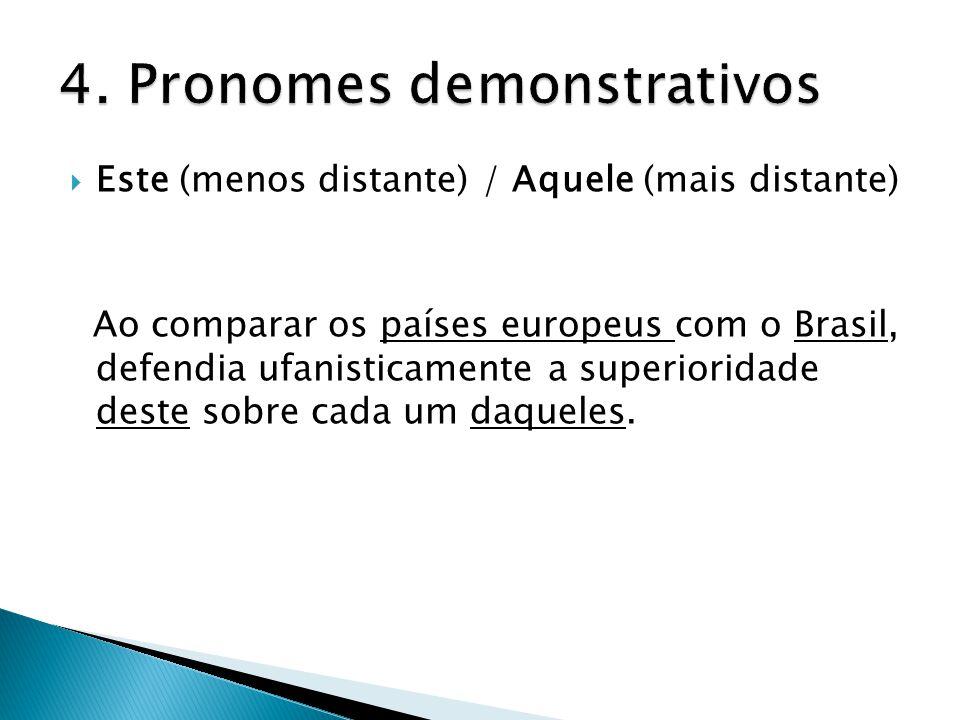  Este (menos distante) / Aquele (mais distante) Ao comparar os países europeus com o Brasil, defendia ufanisticamente a superioridade deste sobre cada um daqueles.