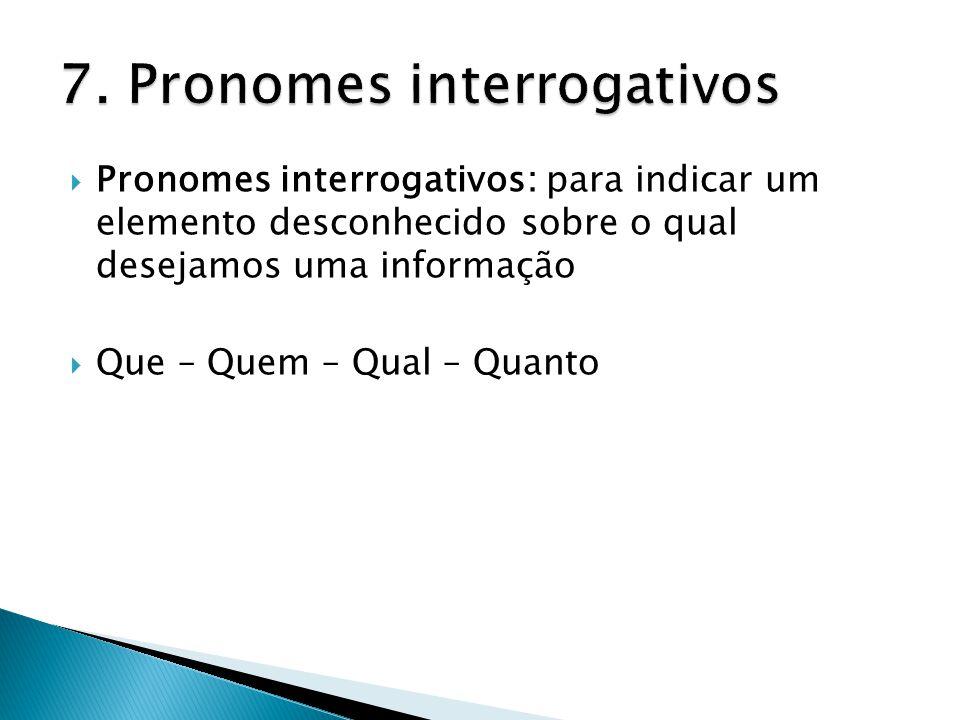  Pronomes interrogativos: para indicar um elemento desconhecido sobre o qual desejamos uma informação  Que – Quem – Qual – Quanto