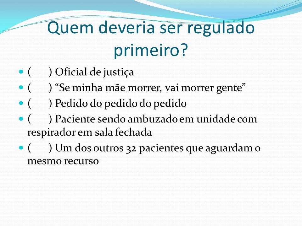 """Quem deveria ser regulado primeiro? () Oficial de justiça () """"Se minha mãe morrer, vai morrer gente"""" () Pedido do pedido do pedido () Paciente sendo a"""