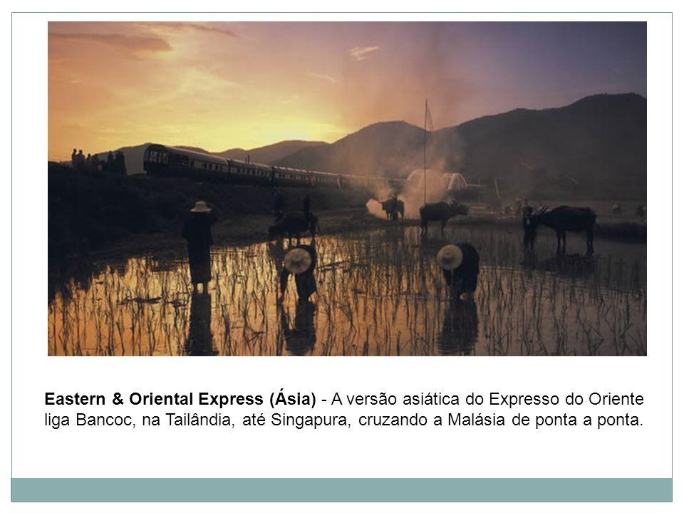 Eastern & Oriental Express (Ásia) - A versão asiática do Expresso do Oriente liga Bancoc, na Tailândia, até Singapura, cruzando a Malásia de ponta a ponta.