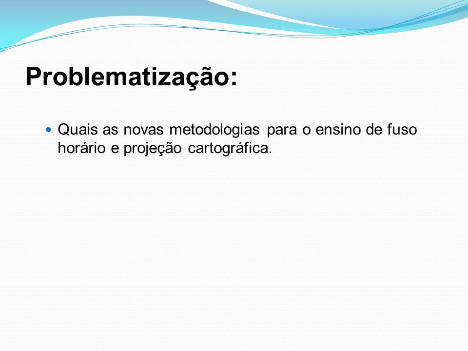 Problematização: Quais as novas metodologias para o ensino de fuso horário e projeção cartográfica.