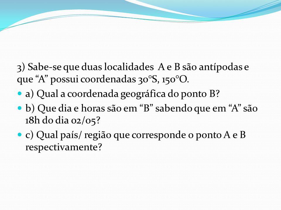 """3) Sabe-se que duas localidades A e B são antípodas e que """"A"""" possui coordenadas 30°S, 150°O. a) Qual a coordenada geográfica do ponto B? b) Que dia e"""