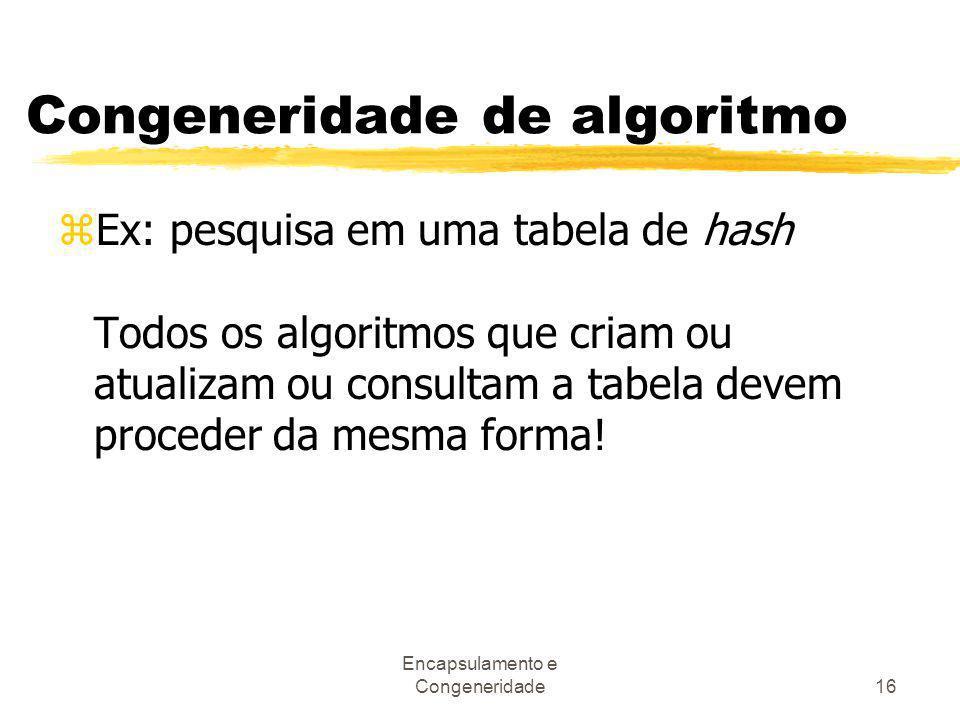 Encapsulamento e Congeneridade16 Congeneridade de algoritmo zEx: pesquisa em uma tabela de hash Todos os algoritmos que criam ou atualizam ou consulta