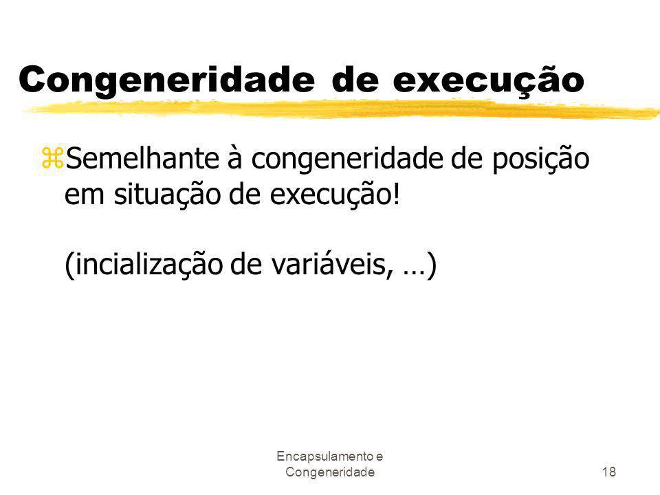 Encapsulamento e Congeneridade18 Congeneridade de execução zSemelhante à congeneridade de posição em situação de execução! (incialização de variáveis,