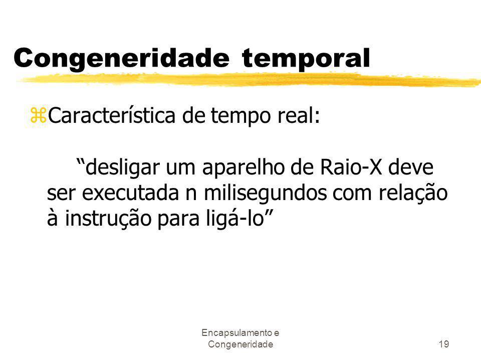 """Encapsulamento e Congeneridade19 Congeneridade temporal zCaracterística de tempo real: """"desligar um aparelho de Raio-X deve ser executada n milisegund"""