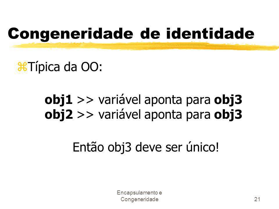 Encapsulamento e Congeneridade21 Congeneridade de identidade zTípica da OO: obj1 >> variável aponta para obj3 obj2 >> variável aponta para obj3 Então