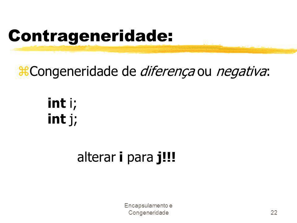 Encapsulamento e Congeneridade22 Contrageneridade: zCongeneridade de diferença ou negativa: int i; int j; alterar i para j!!!