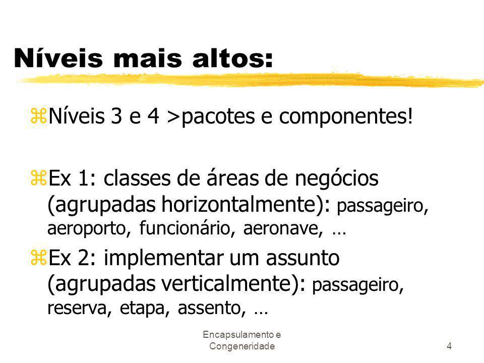 Encapsulamento e Congeneridade4 Níveis mais altos: zNíveis 3 e 4 >pacotes e componentes! zEx 1: classes de áreas de negócios (agrupadas horizontalment