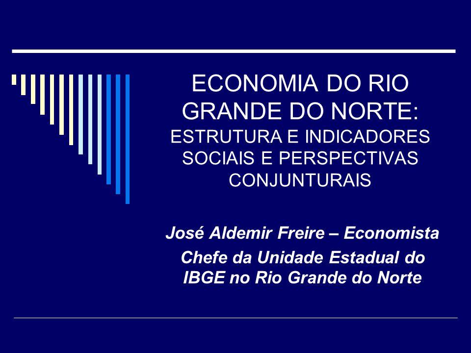 ECONOMIA DO RIO GRANDE DO NORTE: ESTRUTURA E INDICADORES SOCIAIS E PERSPECTIVAS CONJUNTURAIS José Aldemir Freire – Economista Chefe da Unidade Estadual do IBGE no Rio Grande do Norte