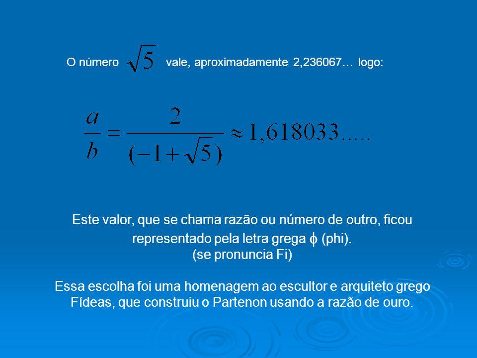O número vale, aproximadamente 2,236067… logo: Este valor, que se chama razão ou número de outro, ficou representado pela letra grega  (phi). (se pro