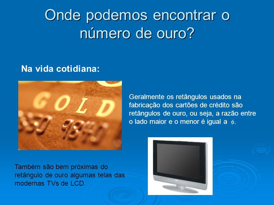 Onde podemos encontrar o número de ouro? Na vida cotidiana: Também são bem próximas do retângulo de ouro algumas telas das modernas TVs de LCD. Geralm
