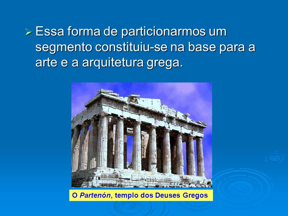  Essa forma de particionarmos um segmento constituiu-se na base para a arte e a arquitetura grega. O Partenón, templo dos Deuses Gregos
