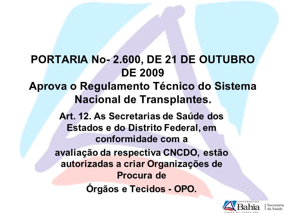 PORTARIA No- 2.600, DE 21 DE OUTUBRO DE 2009 Aprova o Regulamento Técnico do Sistema Nacional de Transplantes. Art. 12. As Secretarias de Saúde dos Es