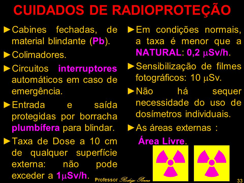 33 Professor Rodrigo Penna CUIDADOS DE RADIOPROTEÇÃO ►Cabines fechadas, de material blindante (Pb). ►Colimadores. ►Circuitos interruptores automáticos