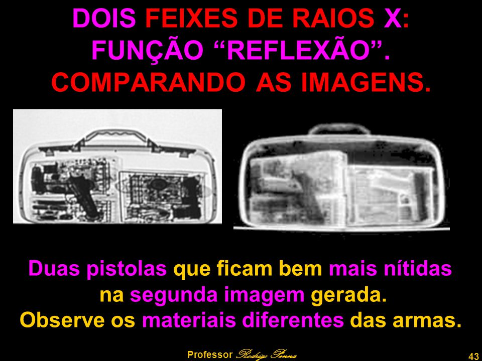"""43 Professor Rodrigo Penna DOIS FEIXES DE RAIOS X: FUNÇÃO """"REFLEXÃO"""". COMPARANDO AS IMAGENS. Duas pistolas que ficam bem mais nítidas na segunda image"""