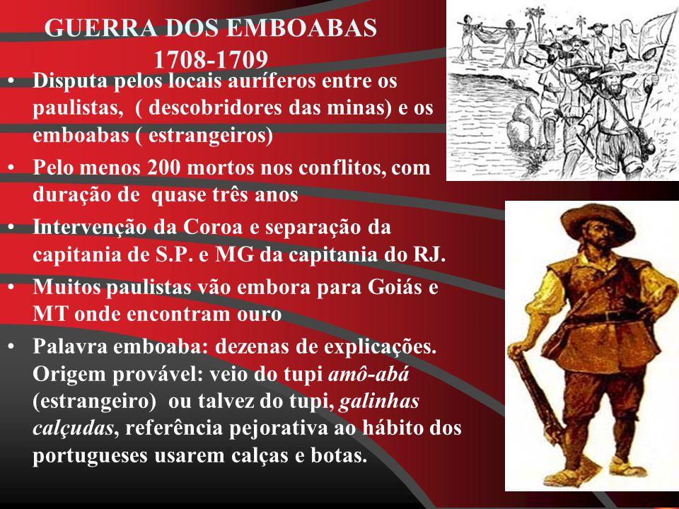 GUERRA DOS EMBOABAS 1708-1709 Disputa pelos locais auríferos entre os paulistas, ( descobridores das minas) e os emboabas ( estrangeiros) Pelo menos 200 mortos nos conflitos, com duração de quase três anos Intervenção da Coroa e separação da capitania de S.P.