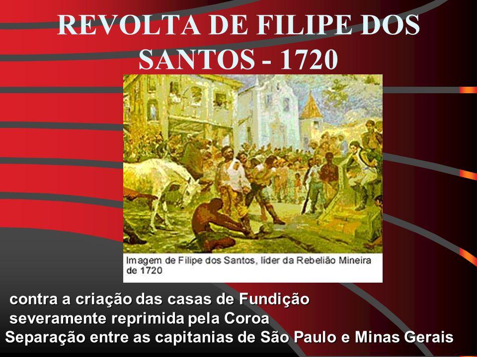 REVOLTA DE FILIPE DOS SANTOS - 1720 contra a criação das casas de Fundição contra a criação das casas de Fundição severamente reprimida pela Coroa severamente reprimida pela Coroa Separação entre as capitanias de São Paulo e Minas Gerais