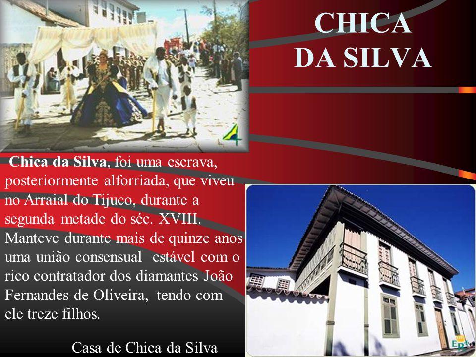 CHICA DA SILVA Chica da Silva, foi uma escrava, posteriormente alforriada, que viveu no Arraial do Tijuco, durante a segunda metade do séc.
