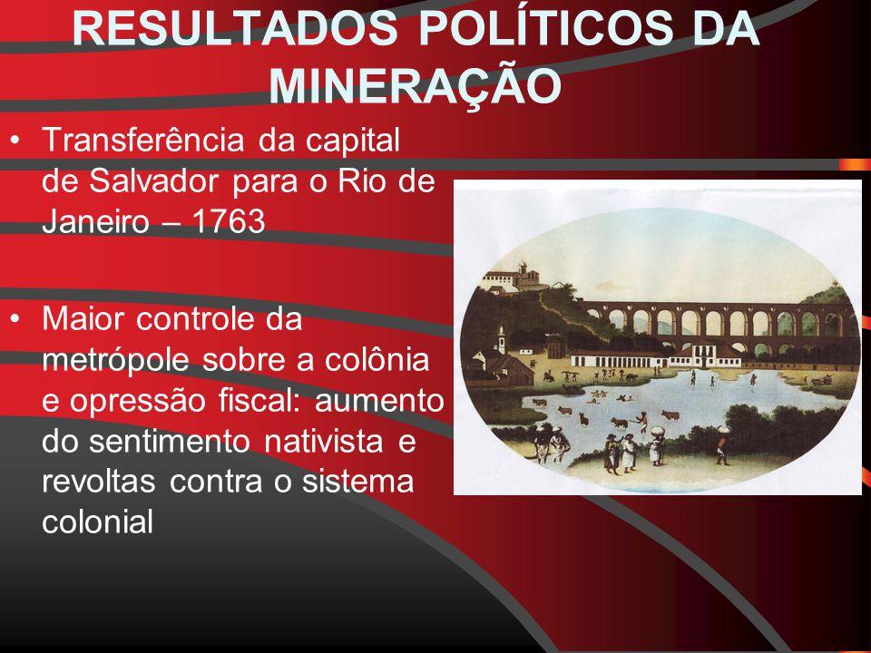 RESULTADOS POLÍTICOS DA MINERAÇÃO Transferência da capital de Salvador para o Rio de Janeiro – 1763 Maior controle da metrópole sobre a colônia e opressão fiscal: aumento do sentimento nativista e revoltas contra o sistema colonial