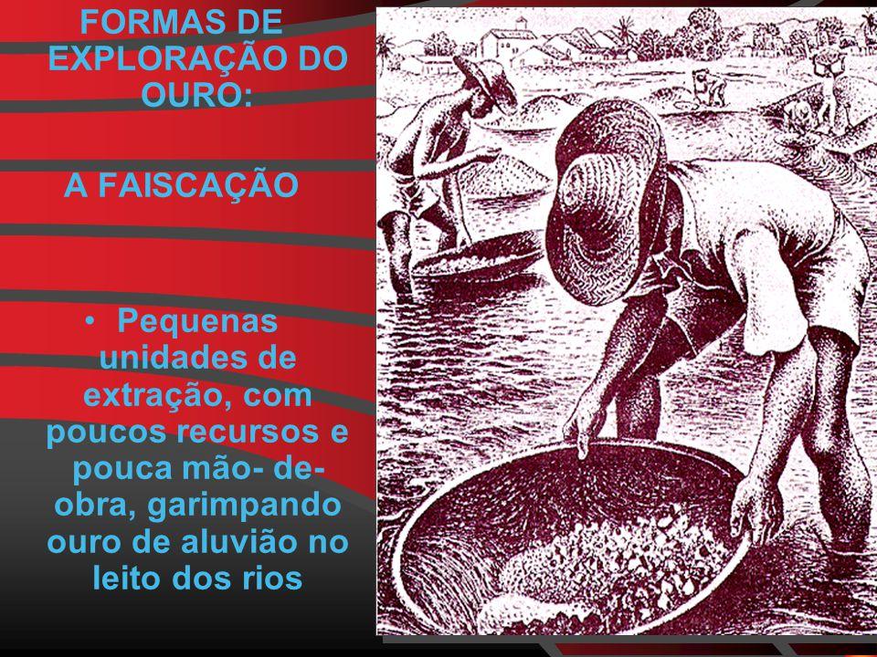 FORMAS DE EXPLORAÇÃO DO OURO: A FAISCAÇÃO Pequenas unidades de extração, com poucos recursos e pouca mão- de- obra, garimpando ouro de aluvião no leito dos rios