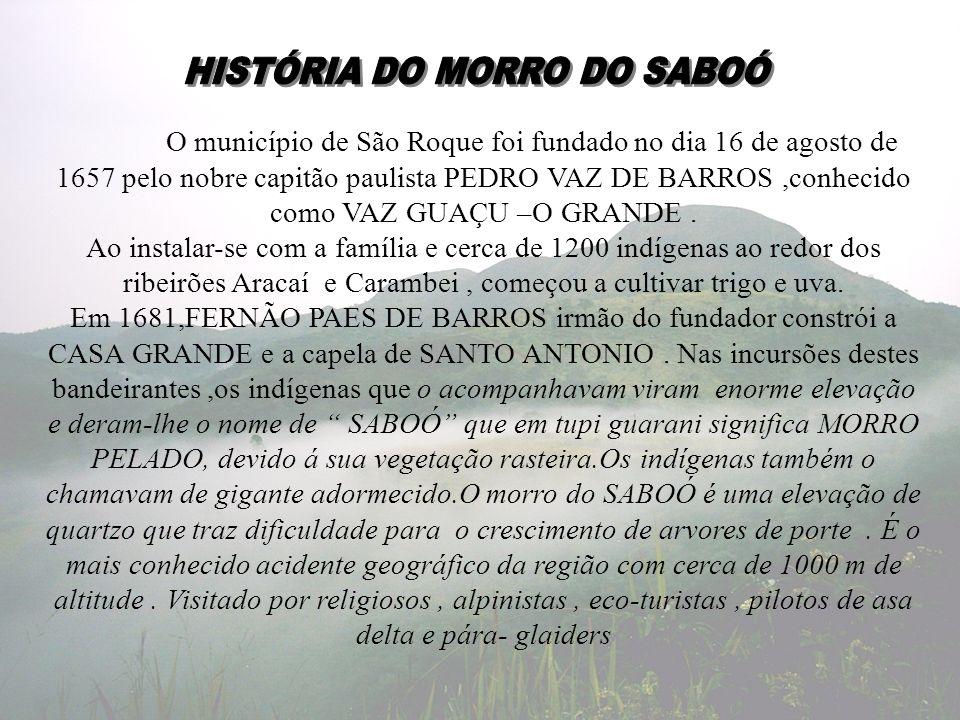 O município de São Roque foi fundado no dia 16 de agosto de 1657 pelo nobre capitão paulista PEDRO VAZ DE BARROS,conhecido como VAZ GUAÇU –O GRANDE. A