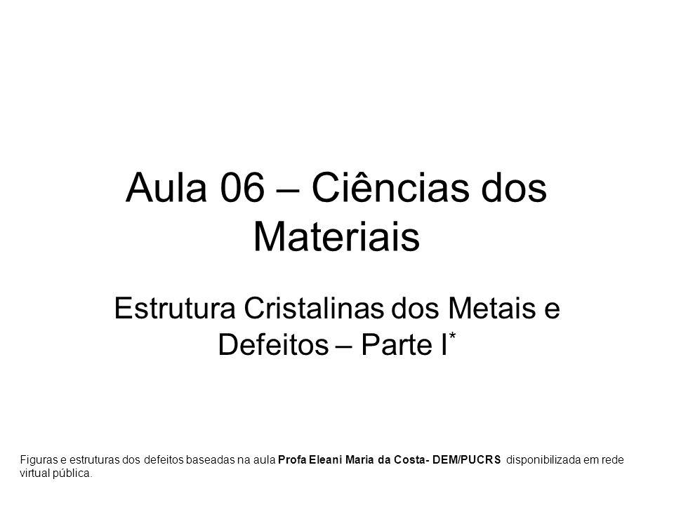 Aula 06 – Ciências dos Materiais Estrutura Cristalinas dos Metais e Defeitos – Parte I * Figuras e estruturas dos defeitos baseadas na aula Profa Eleani Maria da Costa- DEM/PUCRS disponibilizada em rede virtual pública.