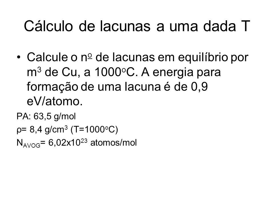 Cálculo de lacunas a uma dada T Calcule o n o de lacunas em equilíbrio por m 3 de Cu, a 1000 o C. A energia para formação de uma lacuna é de 0,9 eV/at
