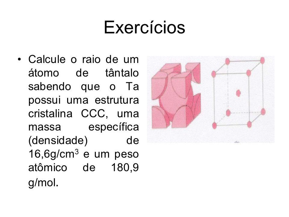 Exercícios Calcule o raio de um átomo de tântalo sabendo que o Ta possui uma estrutura cristalina CCC, uma massa específica (densidade) de 16,6g/cm 3 e um peso atômico de 180,9 g/mol.