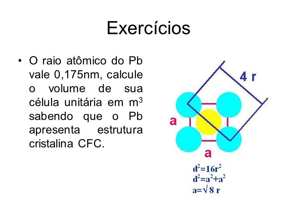 Exercícios O raio atômico do Pb vale 0,175nm, calcule o volume de sua célula unitária em m 3 sabendo que o Pb apresenta estrutura cristalina CFC.