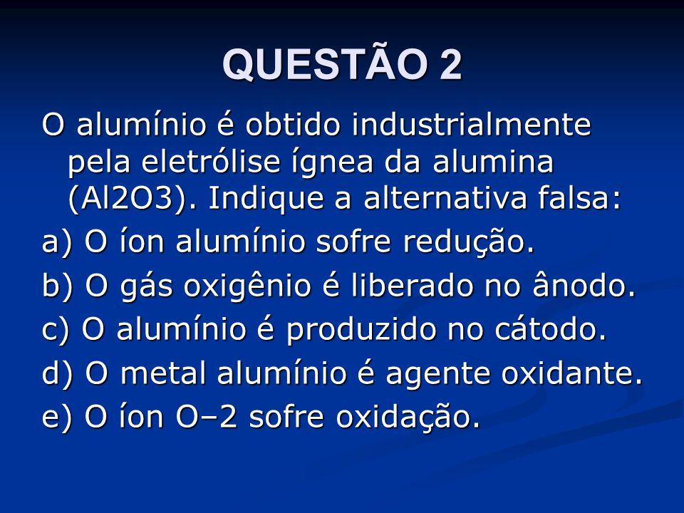 QUESTÃO 2 O alumínio é obtido industrialmente pela eletrólise ígnea da alumina (Al2O3).