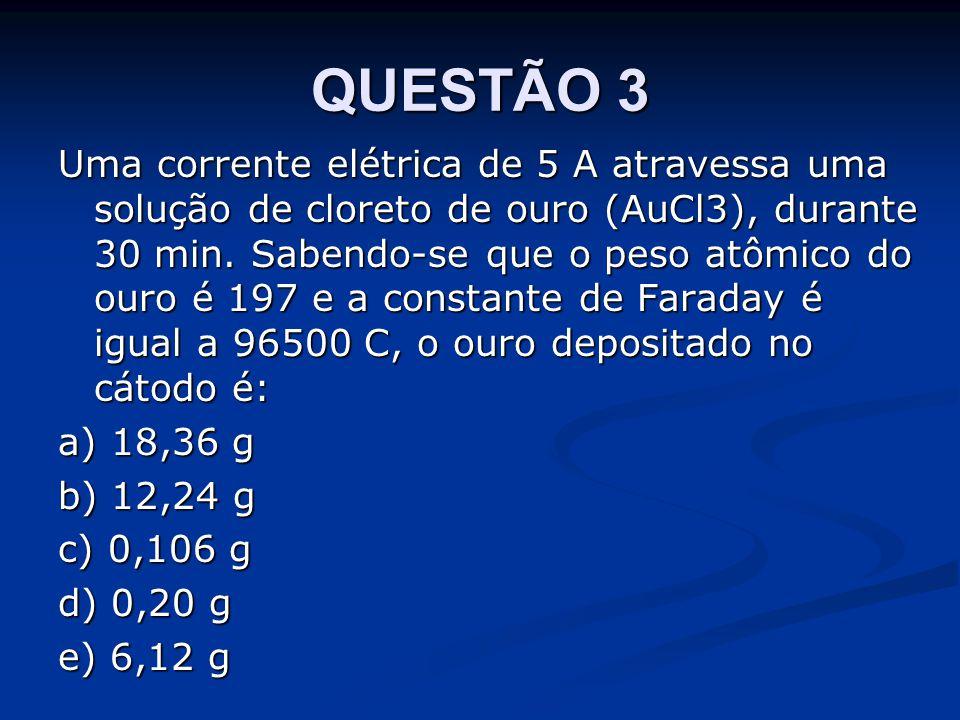 QUESTÃO 3 Uma corrente elétrica de 5 A atravessa uma solução de cloreto de ouro (AuCl3), durante 30 min.