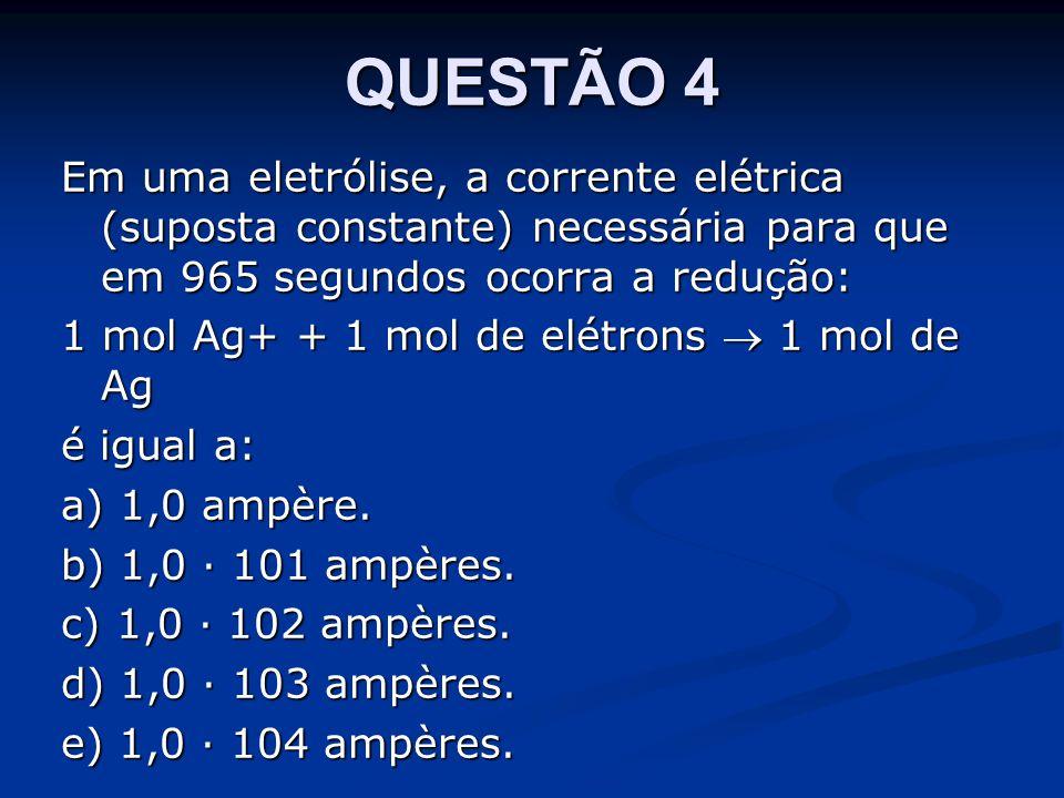 QUESTÃO 4 Em uma eletrólise, a corrente elétrica (suposta constante) necessária para que em 965 segundos ocorra a redução: 1 mol Ag+ + 1 mol de elétrons  1 mol de Ag é igual a: a) 1,0 ampère.