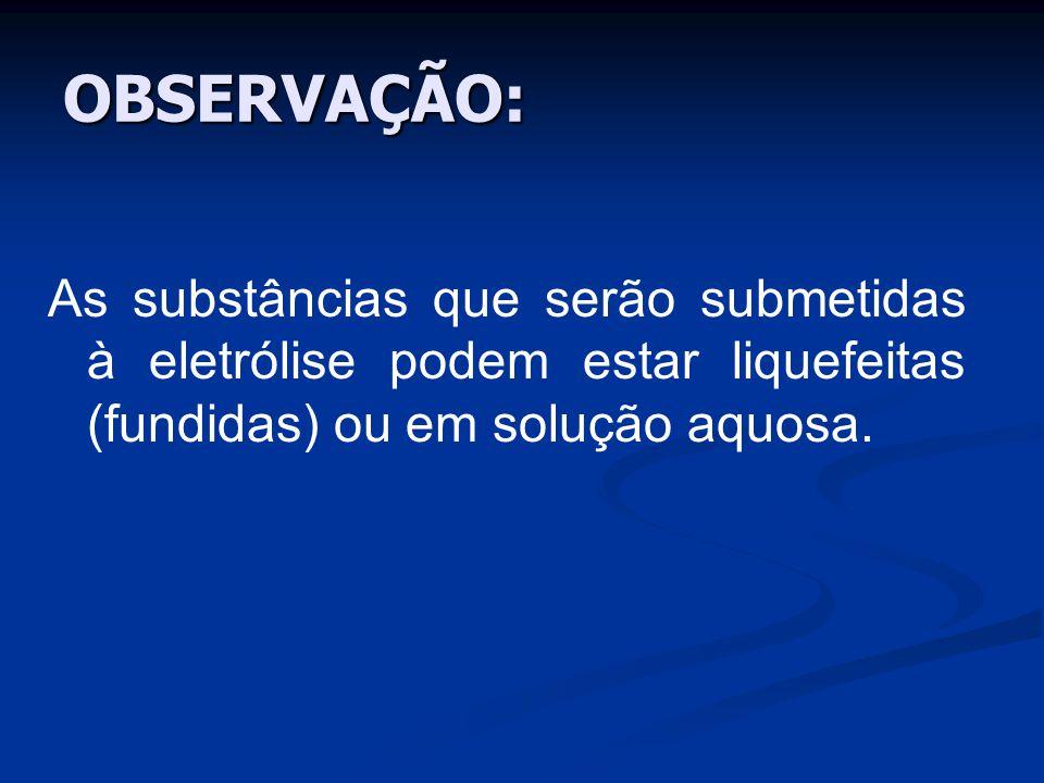 OBSERVAÇÃO: As substâncias que serão submetidas à eletrólise podem estar liquefeitas (fundidas) ou em solução aquosa.