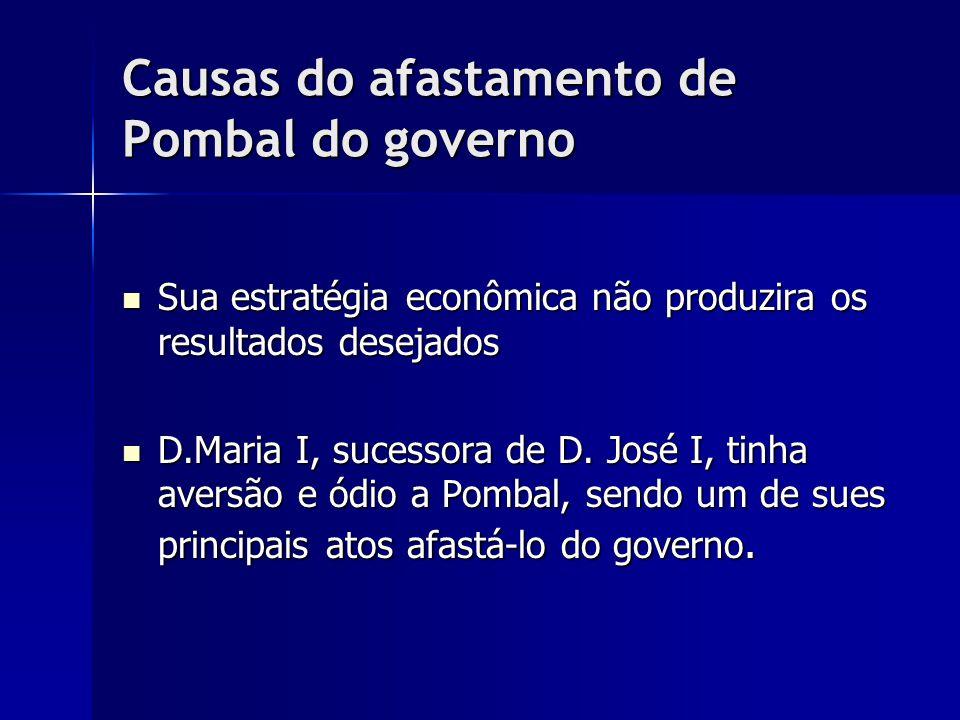 Causas do afastamento de Pombal do governo Sua estratégia econômica não produzira os resultados desejados Sua estratégia econômica não produzira os re
