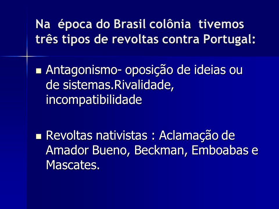 Na época do Brasil colônia tivemos três tipos de revoltas contra Portugal: Antagonismo- oposição de ideias ou de sistemas.Rivalidade, incompatibilidad