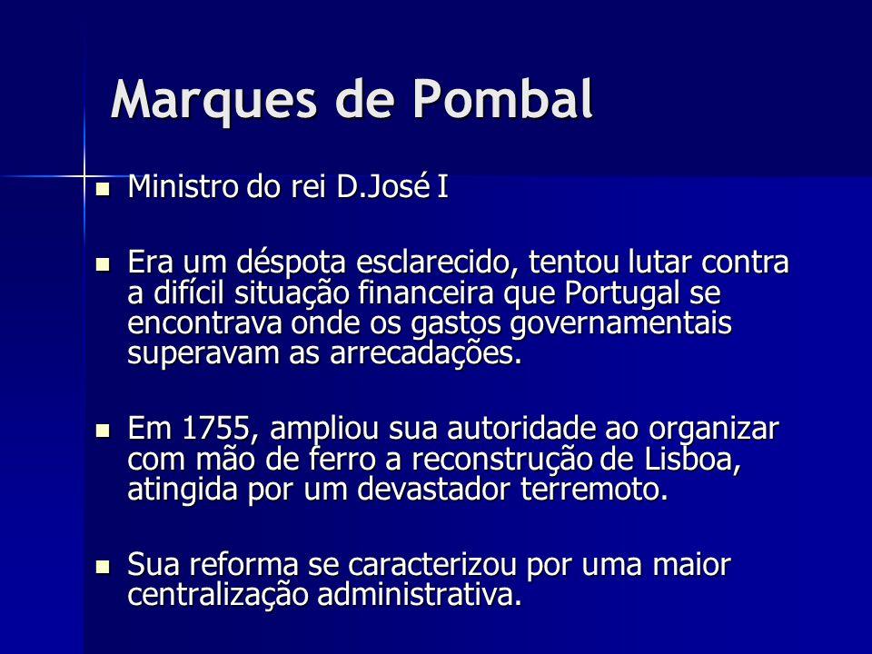 Marques de Pombal Ministro do rei D.José I Ministro do rei D.José I Era um déspota esclarecido, tentou lutar contra a difícil situação financeira que
