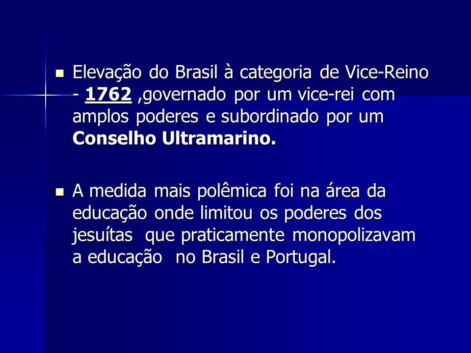 Elevação do Brasil à categoria de Vice-Reino - 1762,governado por um vice-rei com amplos poderes e subordinado por um Conselho Ultramarino. Elevação d
