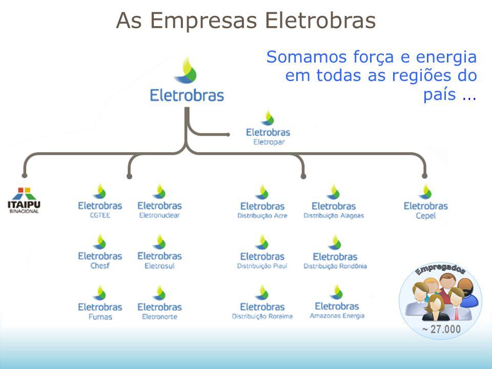 As Empresas Eletrobras ~ 27.000 Somamos força e energia em todas as regiões do país...
