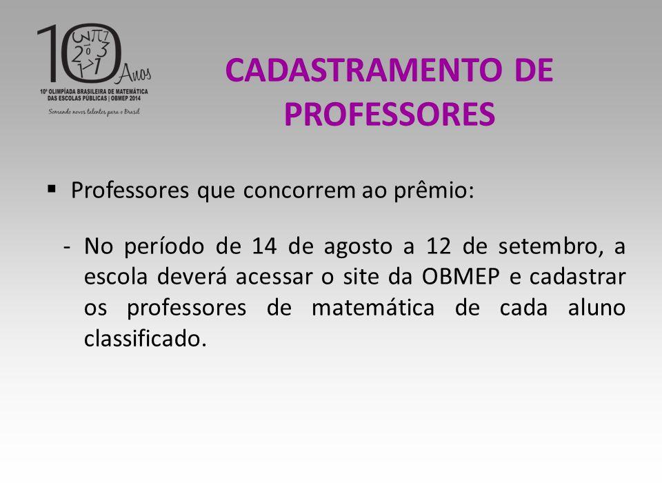  Professores que concorrem ao prêmio: -No período de 14 de agosto a 12 de setembro, a escola deverá acessar o site da OBMEP e cadastrar os professores de matemática de cada aluno classificado.