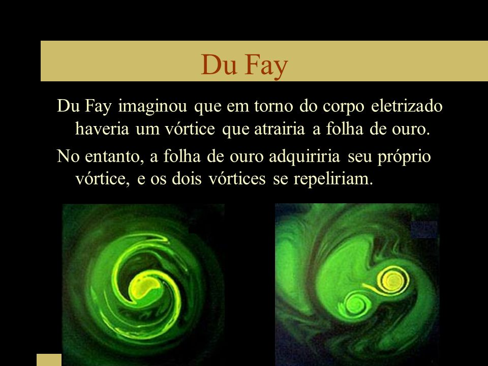 Du Fay Du Fay imaginou que em torno do corpo eletrizado haveria um vórtice que atrairia a folha de ouro. No entanto, a folha de ouro adquiriria seu pr