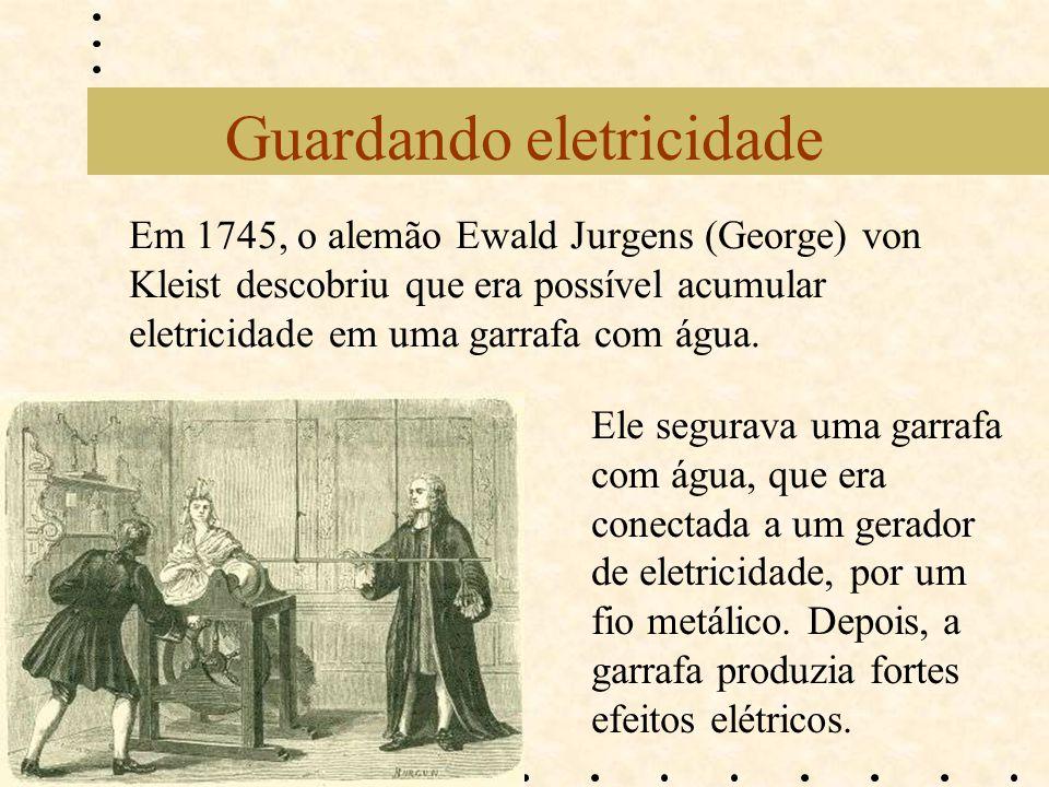 Guardando eletricidade Em 1745, o alemão Ewald Jurgens (George) von Kleist descobriu que era possível acumular eletricidade em uma garrafa com água. E