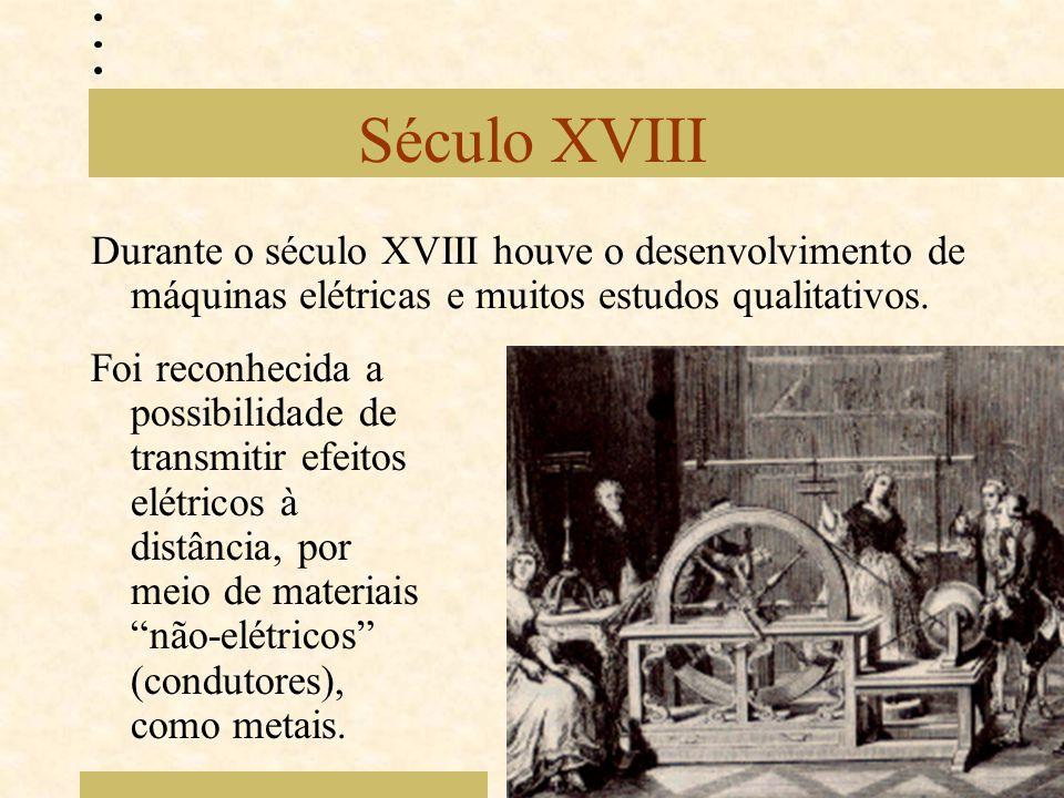 Século XVIII Durante o século XVIII houve o desenvolvimento de máquinas elétricas e muitos estudos qualitativos. Foi reconhecida a possibilidade de tr