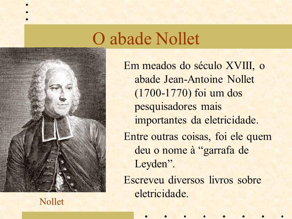 O abade Nollet Em meados do século XVIII, o abade Jean-Antoine Nollet (1700-1770) foi um dos pesquisadores mais importantes da eletricidade. Entre out