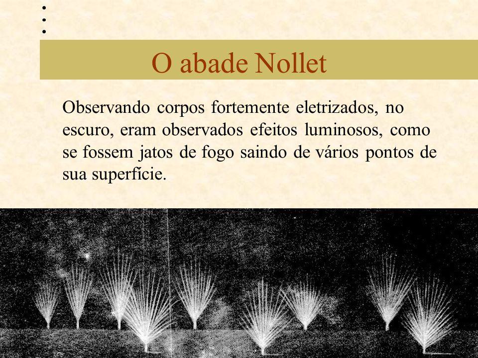 O abade Nollet Observando corpos fortemente eletrizados, no escuro, eram observados efeitos luminosos, como se fossem jatos de fogo saindo de vários p