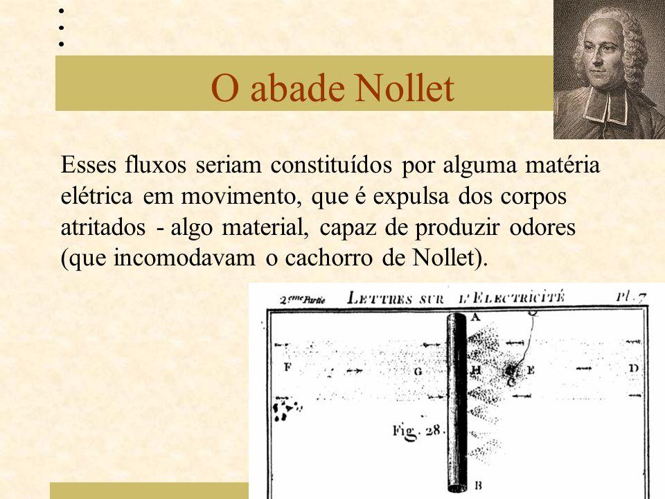 O abade Nollet Esses fluxos seriam constituídos por alguma matéria elétrica em movimento, que é expulsa dos corpos atritados - algo material, capaz de