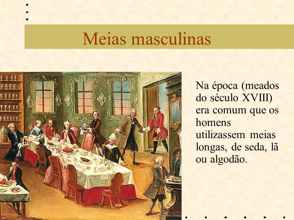 Meias masculinas Na época (meados do século XVIII) era comum que os homens utilizassem meias longas, de seda, lã ou algodão.
