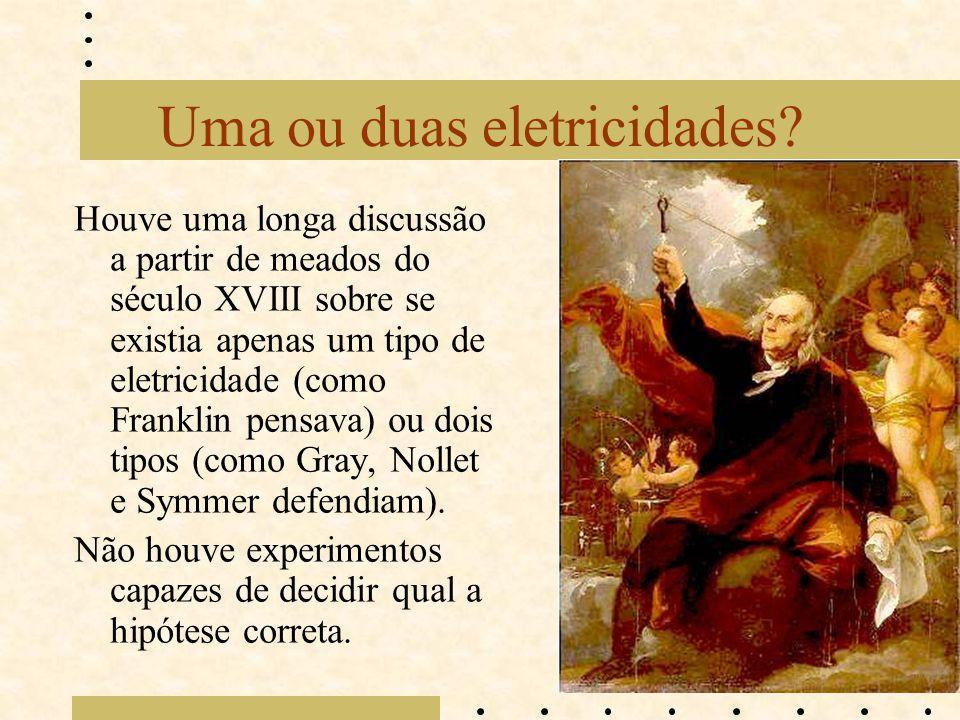 Uma ou duas eletricidades? Houve uma longa discussão a partir de meados do século XVIII sobre se existia apenas um tipo de eletricidade (como Franklin