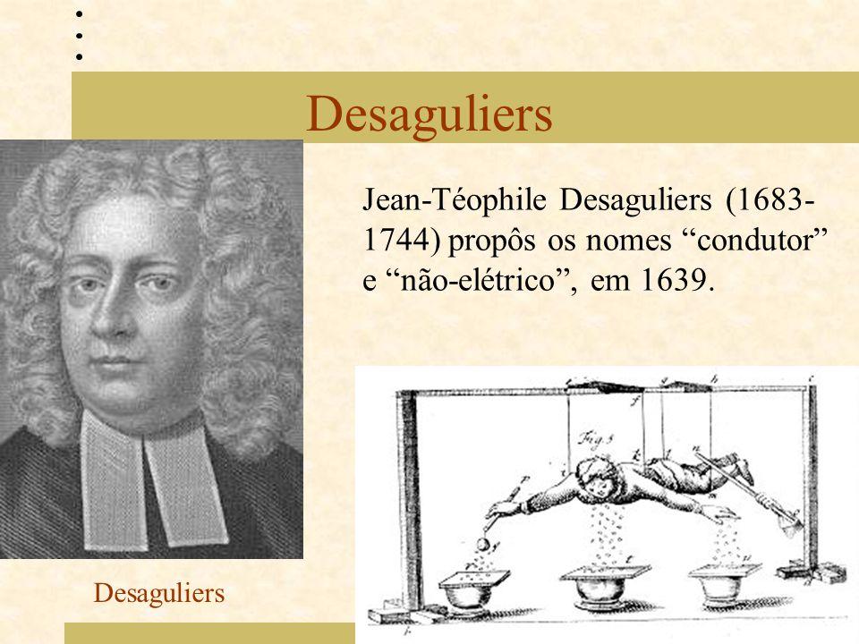 """Desaguliers Jean-Téophile Desaguliers (1683- 1744) propôs os nomes """"condutor"""" e """"não-elétrico"""", em 1639. Desaguliers"""