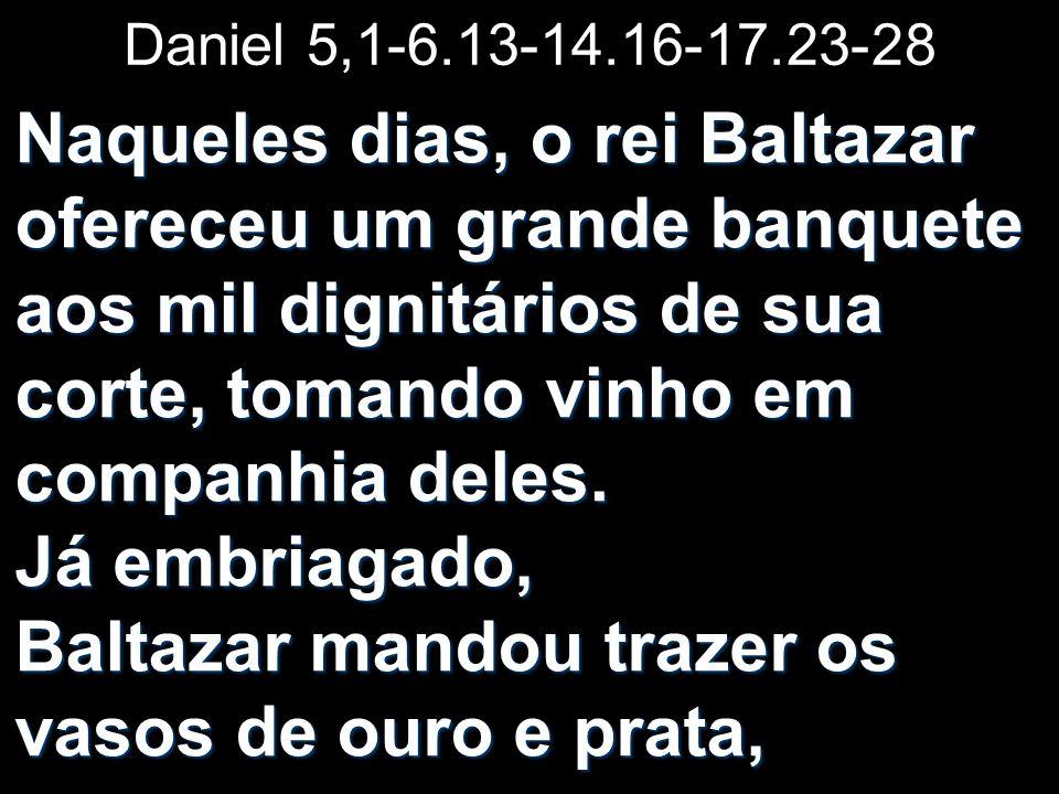 Daniel 5,1-6.13-14.16-17.23-28 Naqueles dias, o rei Baltazar ofereceu um grande banquete aos mil dignitários de sua corte, tomando vinho em companhia deles.