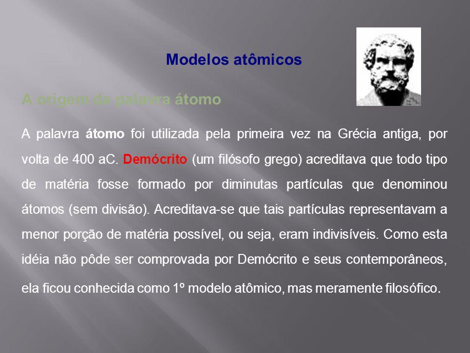 Modelos atômicos A origem da palavra átomo A palavra átomo foi utilizada pela primeira vez na Grécia antiga, por volta de 400 aC. Demócrito (um filóso